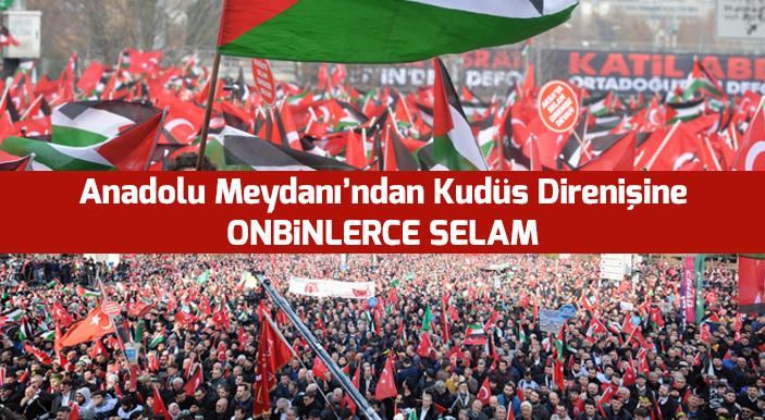 Anadolu Meydanı'ndan Kudüs Direnişine On Binlerce Selam!
